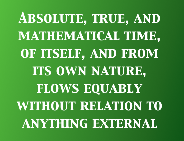 Text in image: Absolute, true, and mathematical time, of itself, and from its own nature, flows equably without relation to anything external, and by another name is called duration