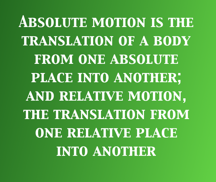 Text in image: Absolute motion is the translation of a body from one absolute place into another; and relative motion, the translation from one relative place into another